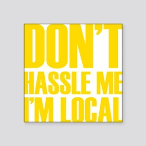"DONT HASSLE ME IM LOCAL Square Sticker 3"" x 3"""