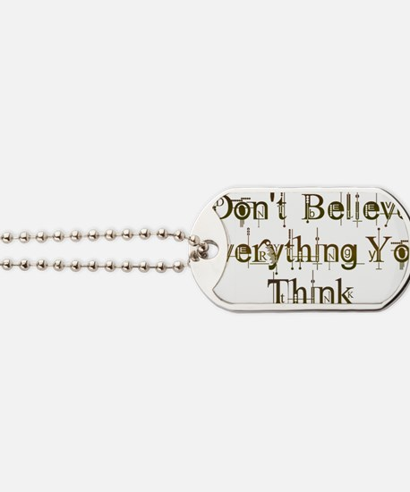 Dont Believe Everything You Think Dog Tags