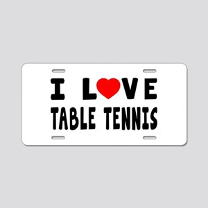 I Love Table Tennis Aluminum License Plate