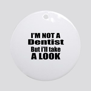 I Am Not Dentist But I Will Take A Round Ornament