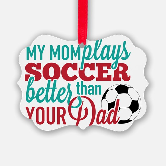 My Mom Plays Soccer Better than y Ornament
