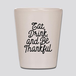 Eat Drink and Be Thankful Shot Glass