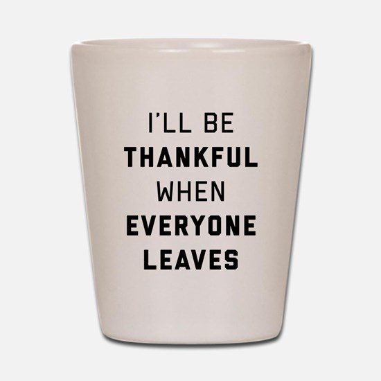 I'll Be Thankful When Everyone Leaves Shot Glass