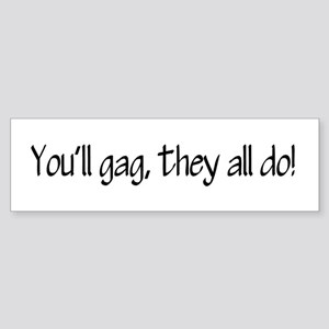 You'll gag, they all do! Bumper Sticker
