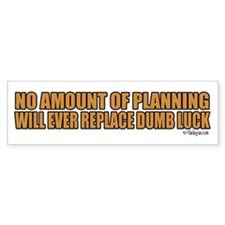 No amount of planning will ever replace dumb luck