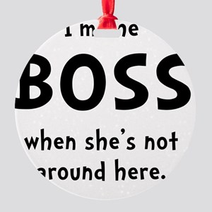 Im The Boss Shes Not Around Round Ornament