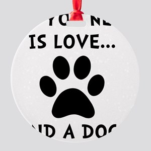 Need Love Dog Round Ornament