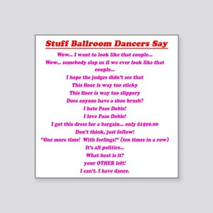 "Stuff Ballroom Dancers Say Square Sticker 3"" x 3"""
