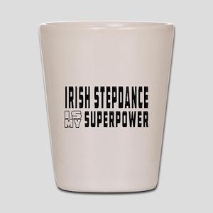 Irish Stepdance Dance is my superpower Shot Glass