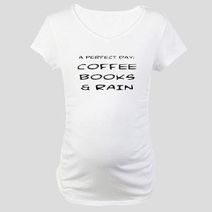 PERFECT DAY: COFFEE, BOOKS, RAIN Maternity T-Shirt