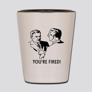 Youre fired! Shot Glass