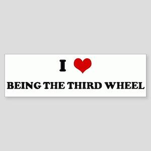 I Love BEING THE THIRD WHEEL Bumper Sticker