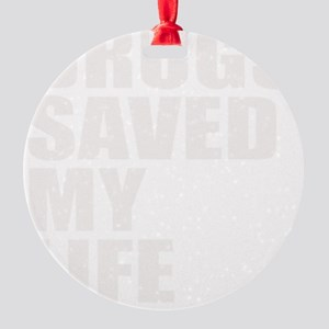 DRUGS SAVED MY LIFE Round Ornament