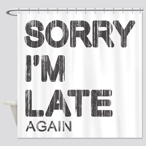 Sorry I'm Late Shower Curtain