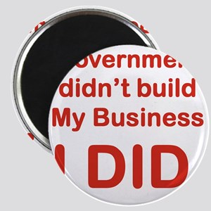 GOVERNMENT DIDNT BUILD MY BUSINESS I DID Magnet