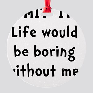 Life Would Be Boring Round Ornament