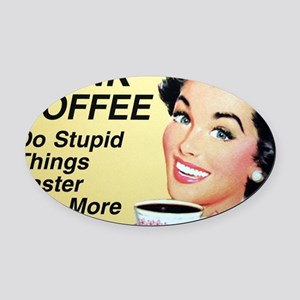 Drink coffee do stupid things fast Oval Car Magnet