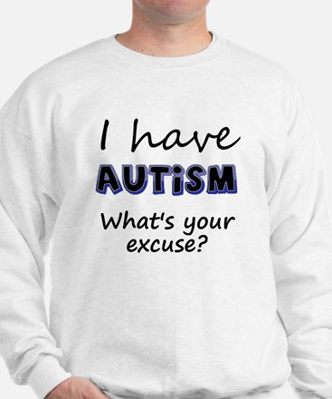I have autism Whats your excuse? Sweatshirt
