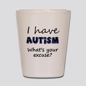 I have autism Whats your excuse? Shot Glass