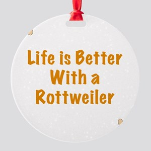 Life is better with a Rottweiler Round Ornament