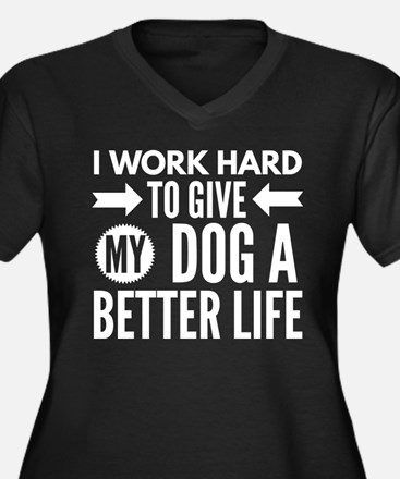 I work hard to give my dog a bet Plus Size T-Shirt