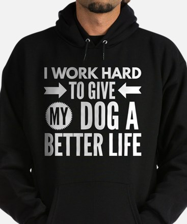 I work hard to give my dog a better lif Sweatshirt
