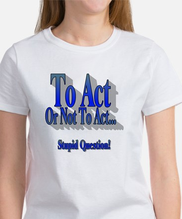 To Act or Not To Act Apparal Women's T-Shirt