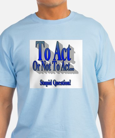 To Act or Not to Act T-Shirt