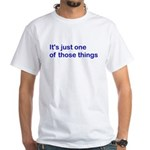 It's just 1 of those things White T-Shirt