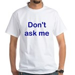 Don't Ask Me White T-Shirt