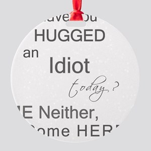 Have you HUGGED an Idiot today? Round Ornament