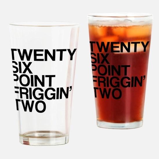 Twenty Six Point Friggin Two Drinking Glass