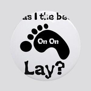 Was I The Best lay? Round Ornament