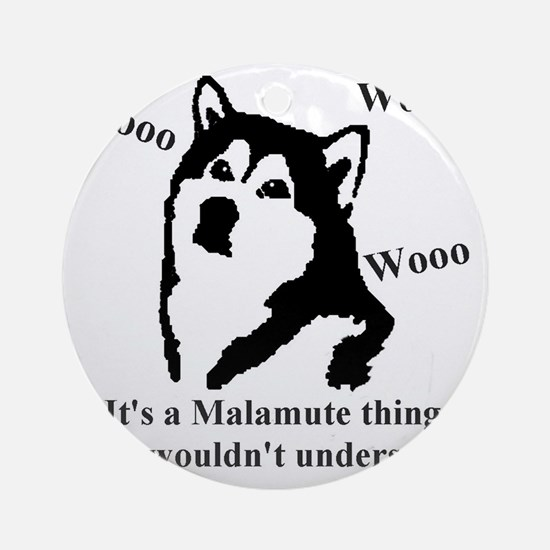 Its a Malamute Thing.. Round Ornament
