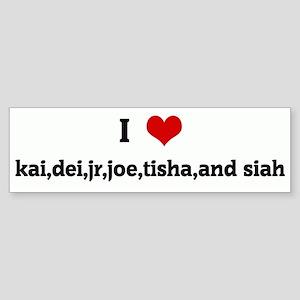 I Love kai,dei,jr,joe,tisha,a Bumper Sticker