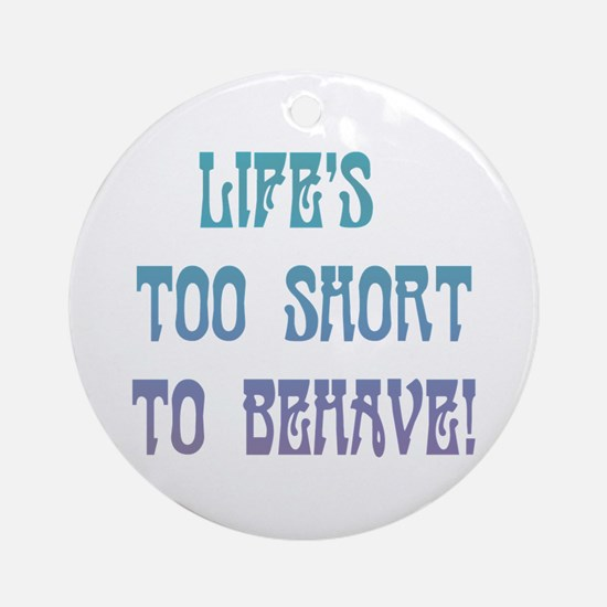 Life's Too Short to Behave Ornament (Round)