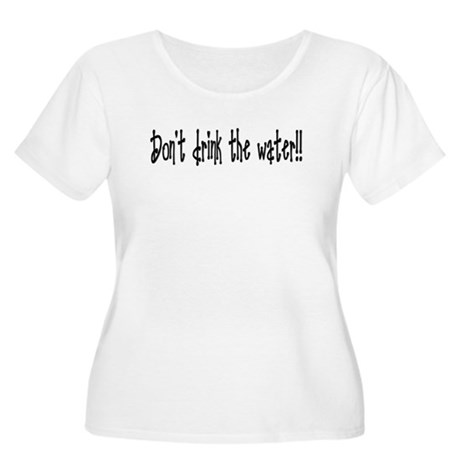 Don't drink the water Women's Plus Size Scoop Neck