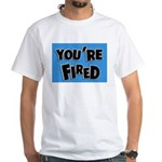 You're Fired White T-Shirt