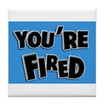 You're Fired Tile Coaster