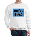 You're Fired Sweatshirt