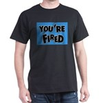 You're Fired Dark T-Shirt
