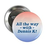 All the Way with Dennis K! Button
