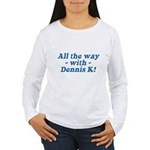 All the Way with Dennis K! Women's Long Sleeve Tee