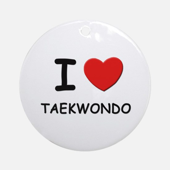 I love taekwondo  Ornament (Round)