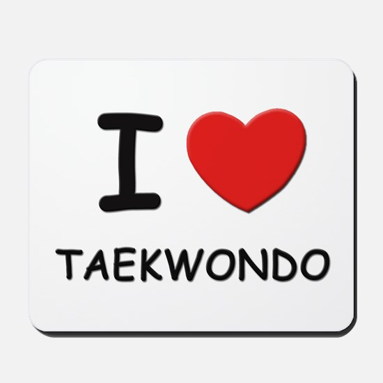 I love taekwondo  Mousepad