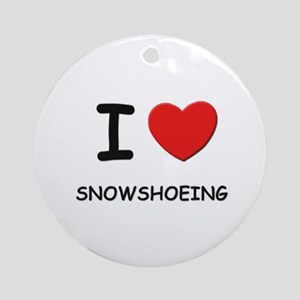I love snowshoeing  Ornament (Round)