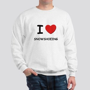 I love snowshoeing Sweatshirt