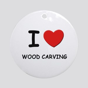 I love wood carving  Ornament (Round)