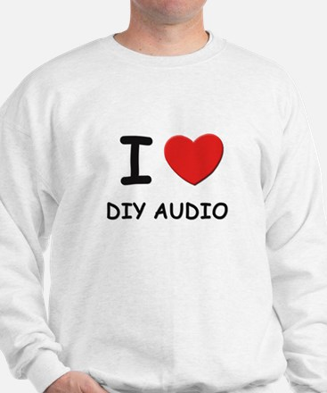 I love diy audio Sweatshirt