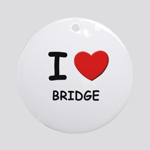 I love bridge  Ornament (Round)